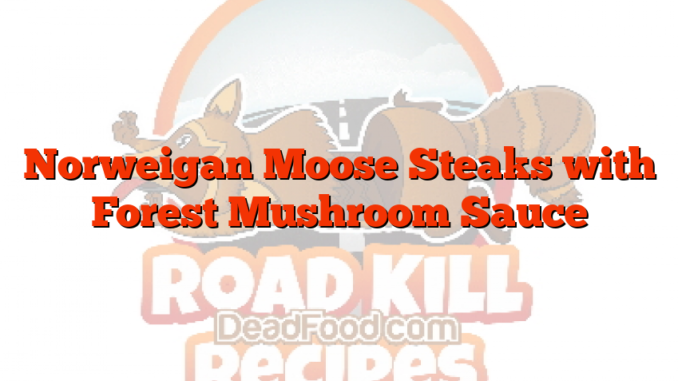 Norweigan Moose Steaks with Forest Mushroom Sauce