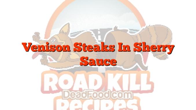 Venison Steaks In Sherry Sauce