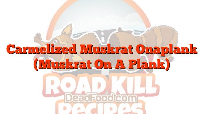 Carmelized Muskrat Onaplank (Muskrat On A Plank)